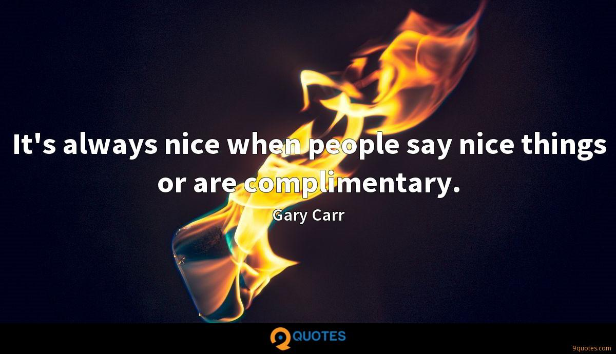 It's always nice when people say nice things or are complimentary.