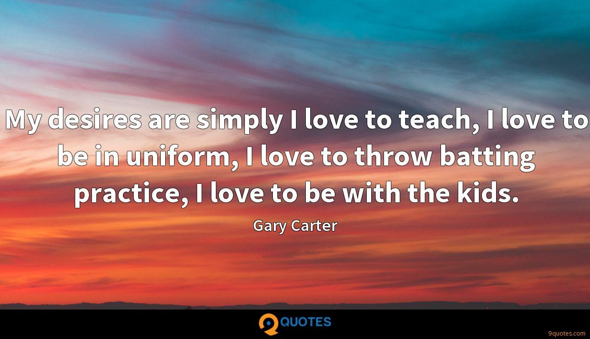 My desires are simply I love to teach, I love to be in uniform, I love to throw batting practice, I love to be with the kids.