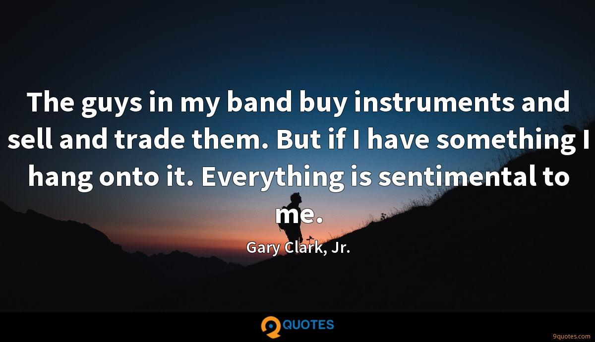 The guys in my band buy instruments and sell and trade them. But if I have something I hang onto it. Everything is sentimental to me.