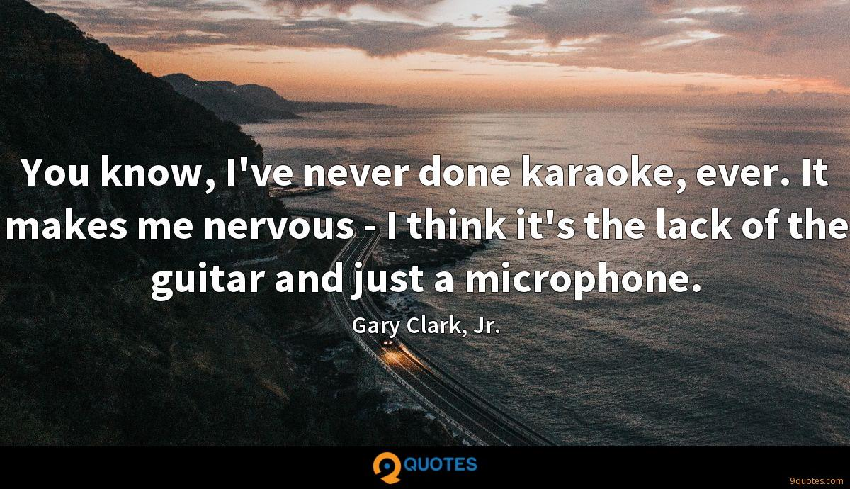 You know, I've never done karaoke, ever. It makes me nervous - I think it's the lack of the guitar and just a microphone.