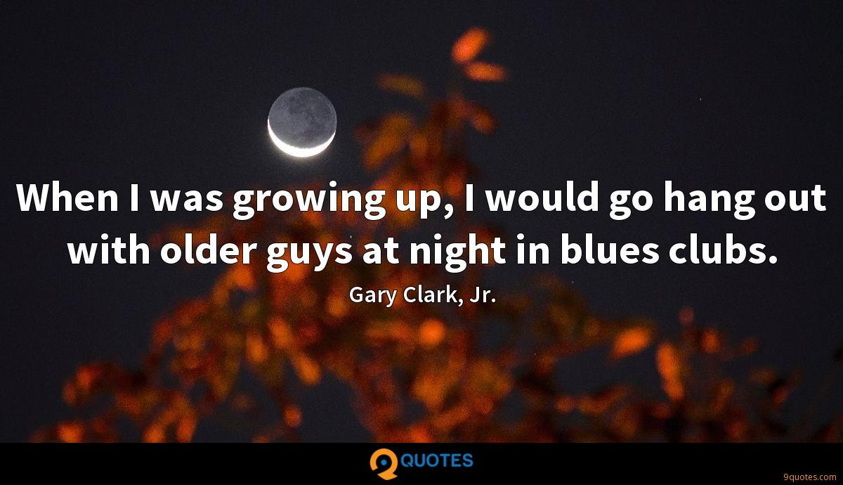 When I was growing up, I would go hang out with older guys at night in blues clubs.