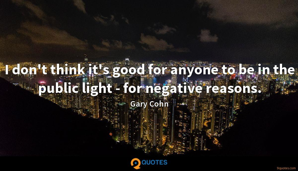 I don't think it's good for anyone to be in the public light - for negative reasons.