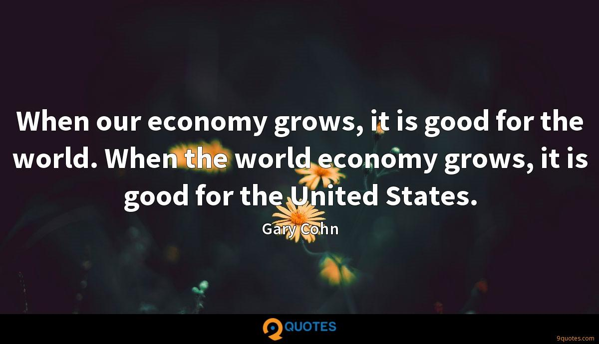 When our economy grows, it is good for the world. When the world economy grows, it is good for the United States.