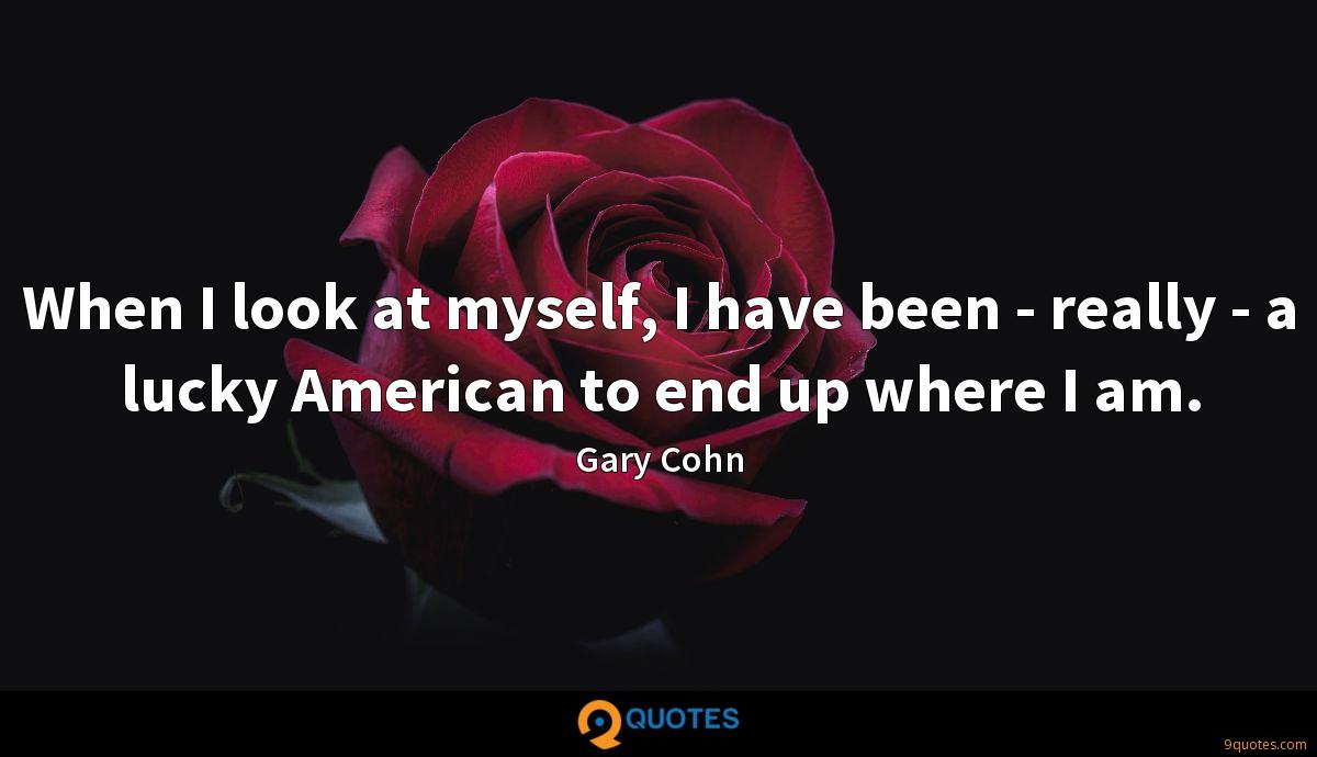 When I look at myself, I have been - really - a lucky American to end up where I am.