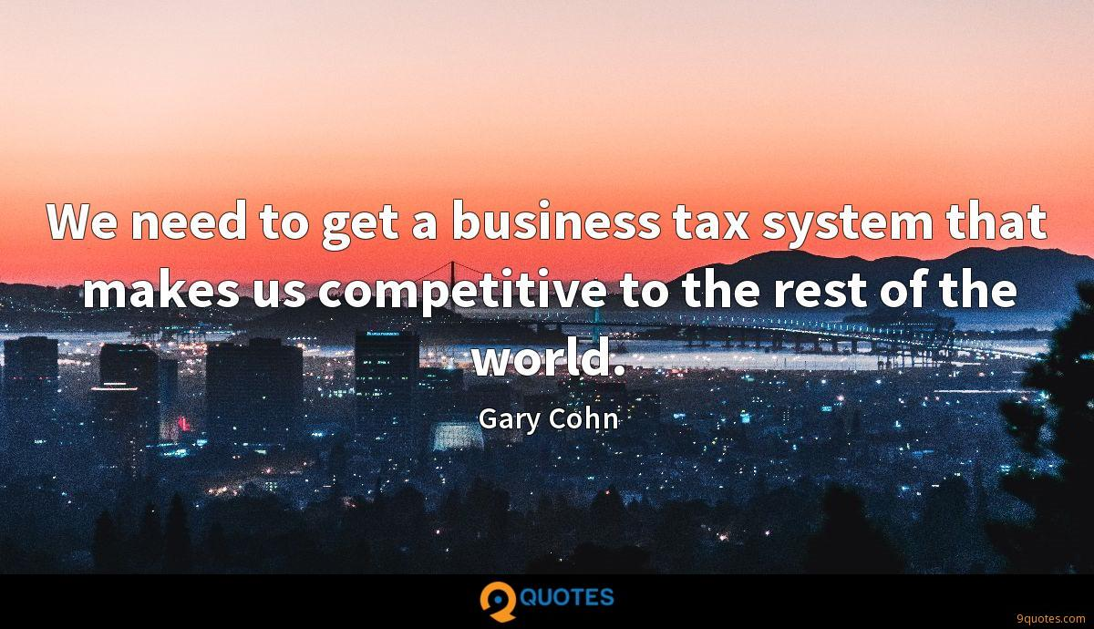 We need to get a business tax system that makes us competitive to the rest of the world.
