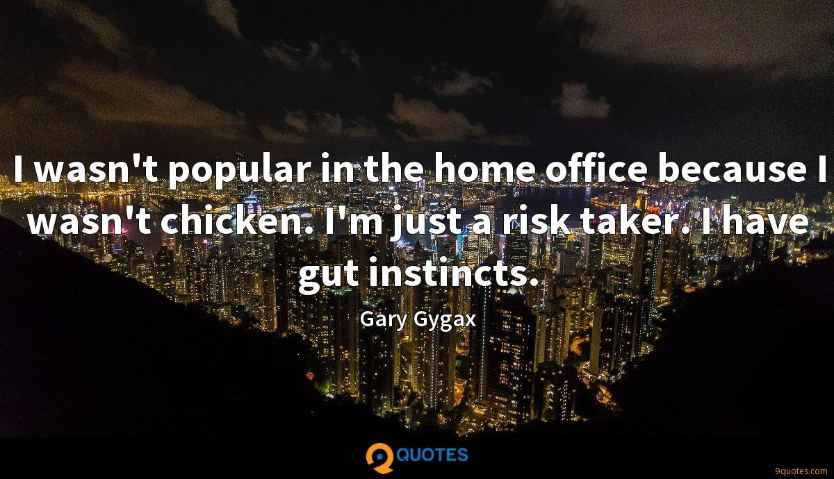 I wasn't popular in the home office because I wasn't chicken. I'm just a risk taker. I have gut instincts.
