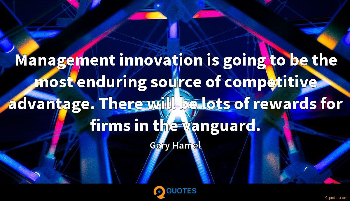 Management innovation is going to be the most enduring source of competitive advantage. There will be lots of rewards for firms in the vanguard.