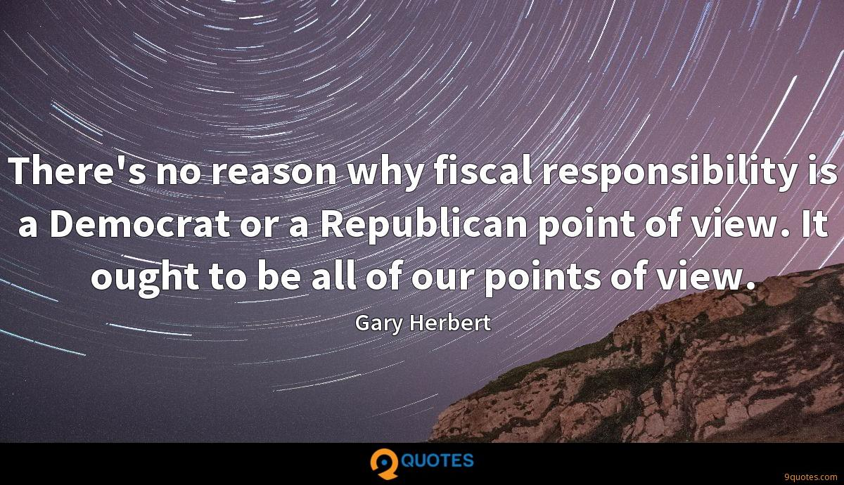 There's no reason why fiscal responsibility is a Democrat or a Republican point of view. It ought to be all of our points of view.