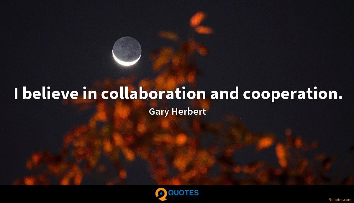 I believe in collaboration and cooperation.