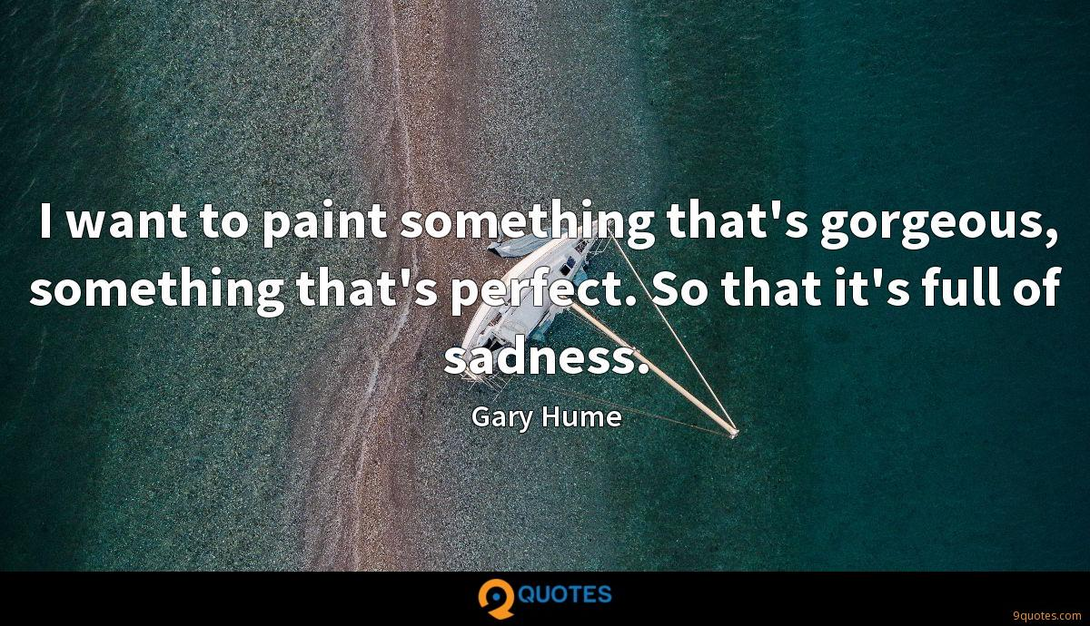 I want to paint something that's gorgeous, something that's perfect. So that it's full of sadness.