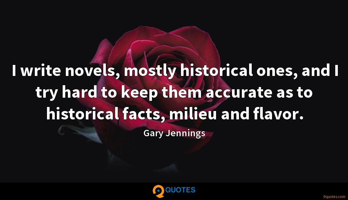 I write novels, mostly historical ones, and I try hard to keep them accurate as to historical facts, milieu and flavor.