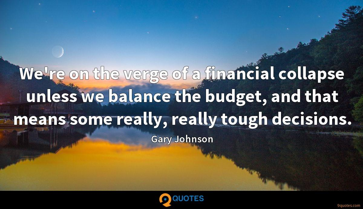 We're on the verge of a financial collapse unless we balance the budget, and that means some really, really tough decisions.