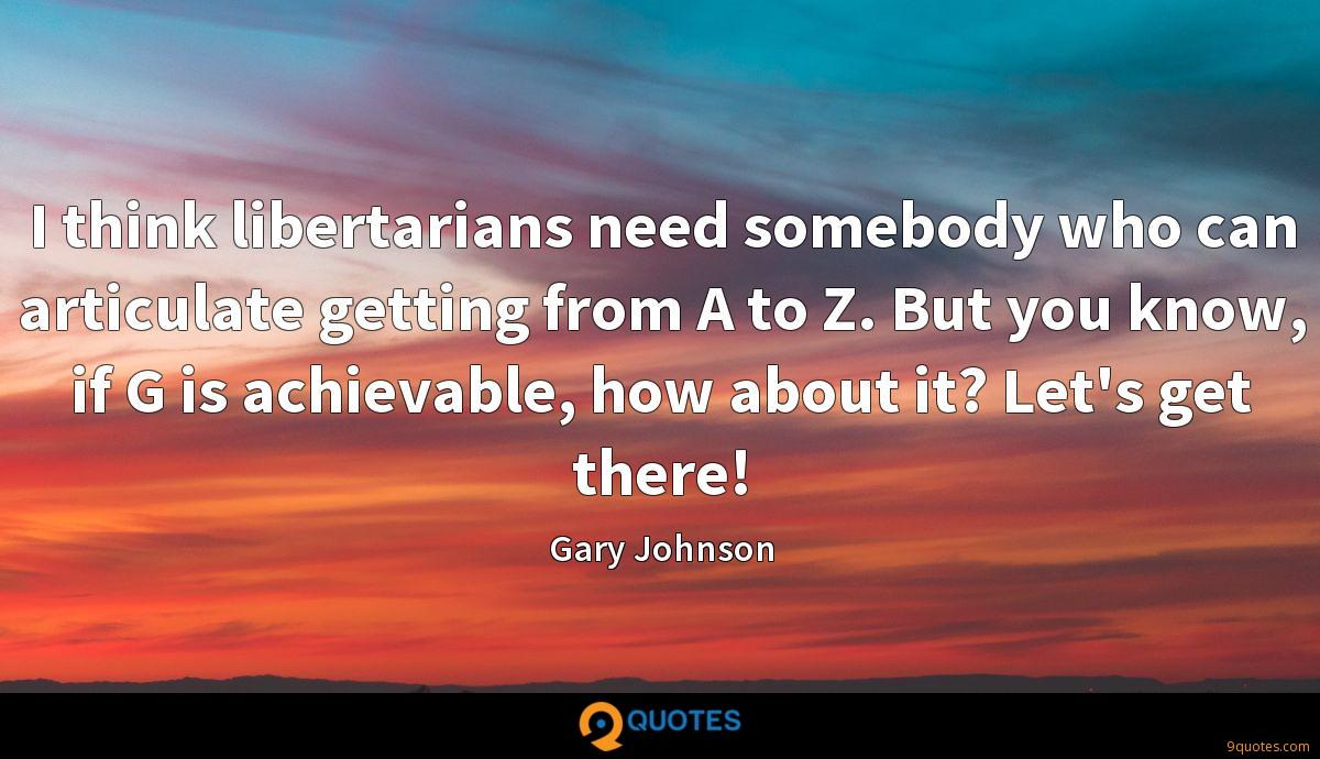 I think libertarians need somebody who can articulate getting from A to Z. But you know, if G is achievable, how about it? Let's get there!