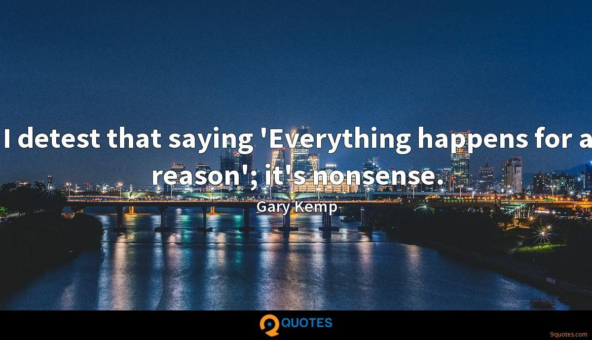 I detest that saying 'Everything happens for a reason'; it's nonsense.