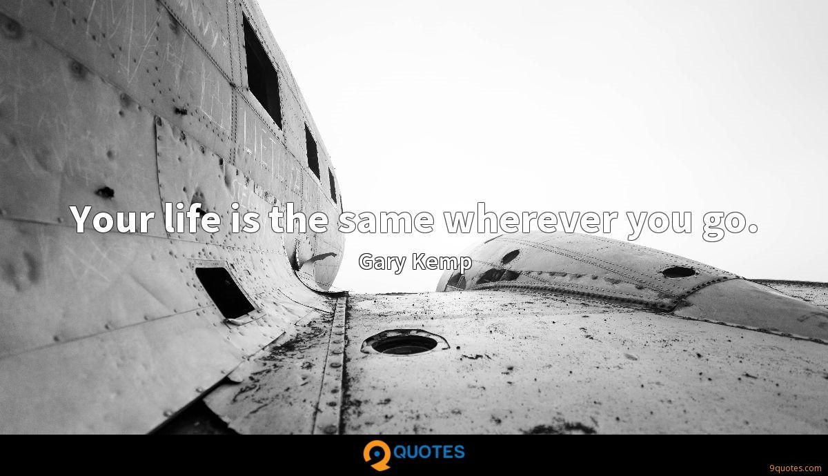 Your life is the same wherever you go.