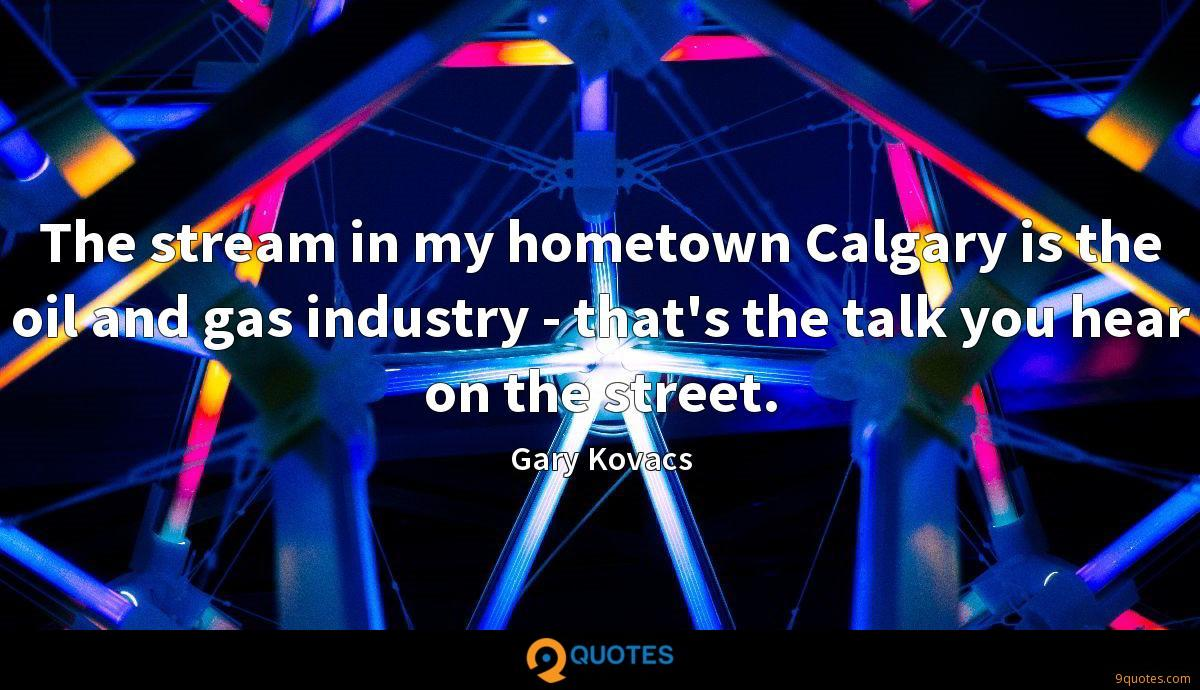 The stream in my hometown Calgary is the oil and gas industry - that's the talk you hear on the street.