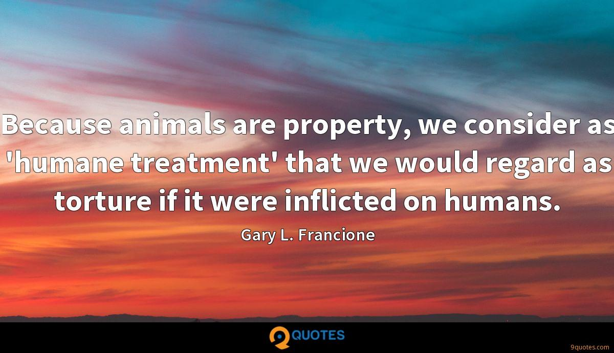 Because animals are property, we consider as 'humane treatment' that we would regard as torture if it were inflicted on humans.