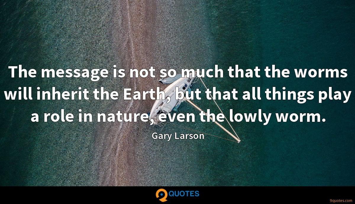 The message is not so much that the worms will inherit the Earth, but that all things play a role in nature, even the lowly worm.