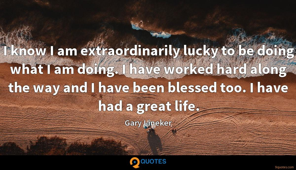 I know I am extraordinarily lucky to be doing what I am doing. I have worked hard along the way and I have been blessed too. I have had a great life.