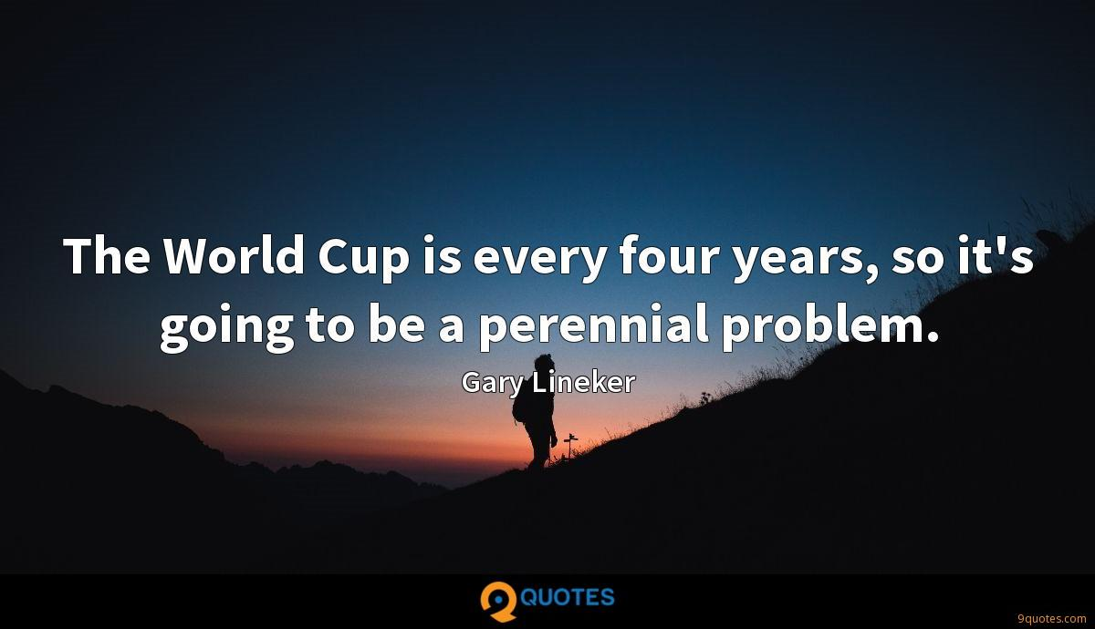 The World Cup is every four years, so it's going to be a perennial problem.