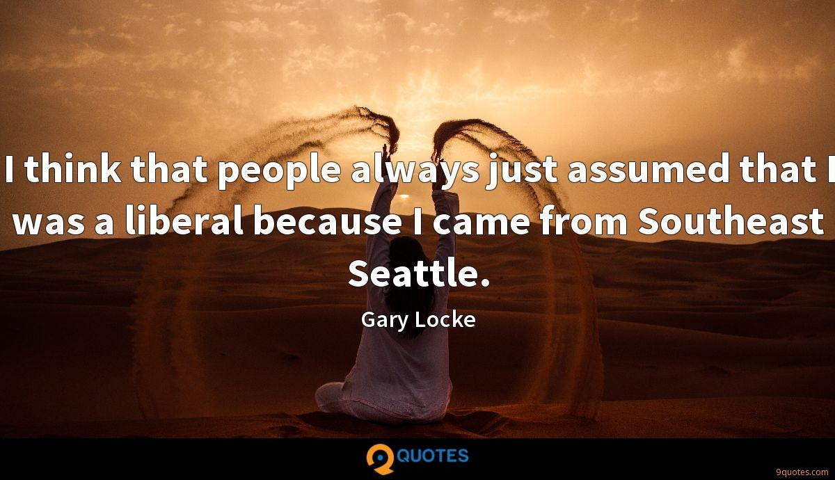 I think that people always just assumed that I was a liberal because I came from Southeast Seattle.