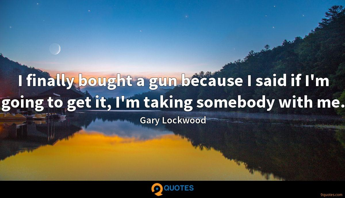 I finally bought a gun because I said if I'm going to get it, I'm taking somebody with me.