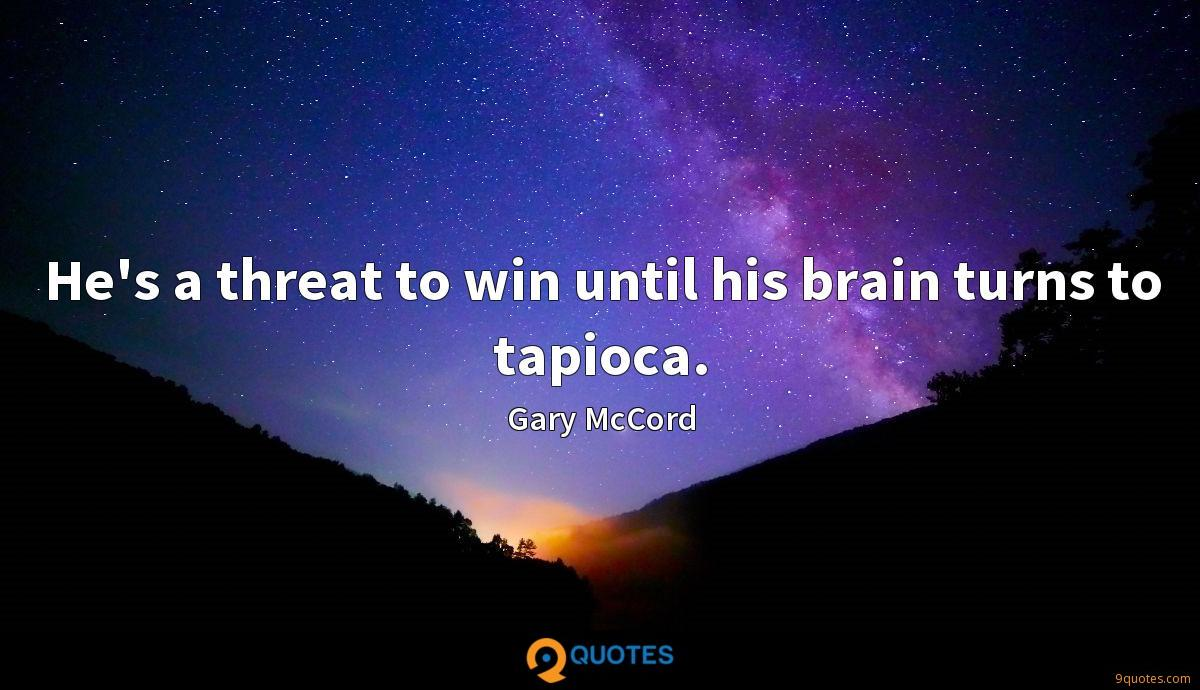 He's a threat to win until his brain turns to tapioca.
