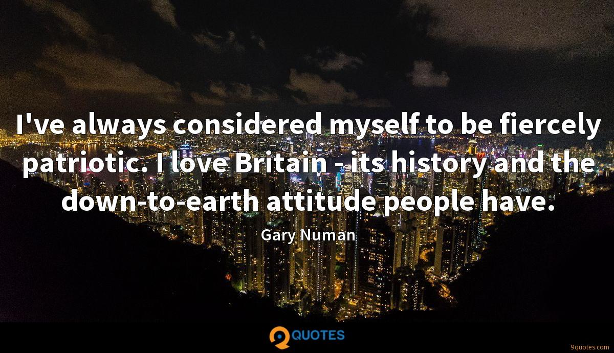 I've always considered myself to be fiercely patriotic. I love Britain - its history and the down-to-earth attitude people have.