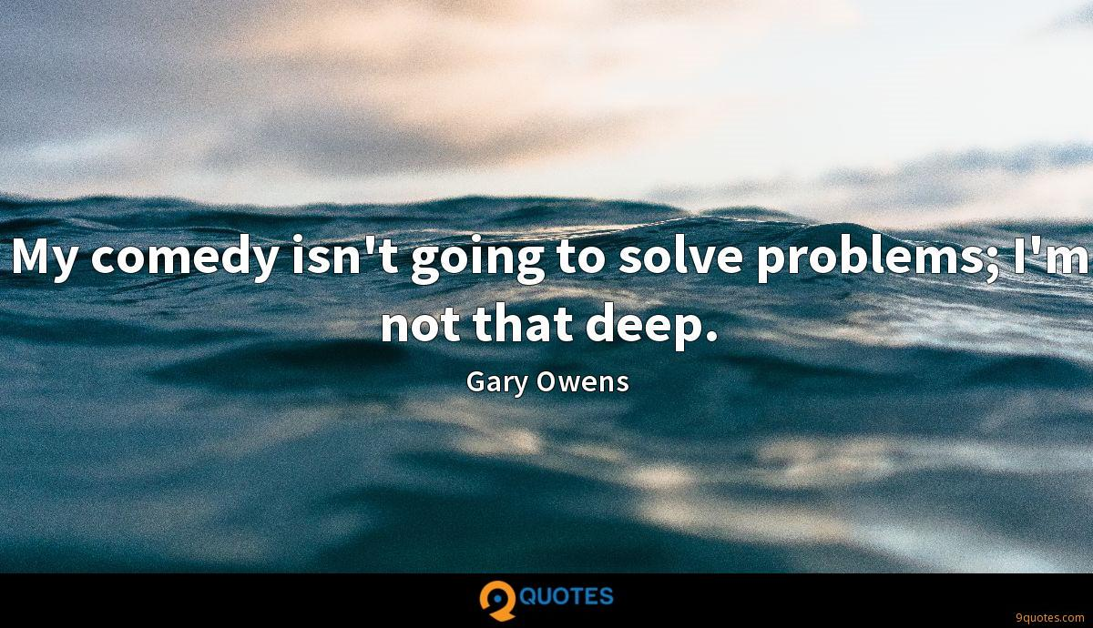 My comedy isn't going to solve problems; I'm not that deep.
