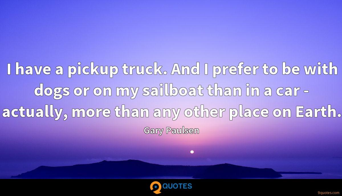 I have a pickup truck. And I prefer to be with dogs or on my sailboat than in a car - actually, more than any other place on Earth.