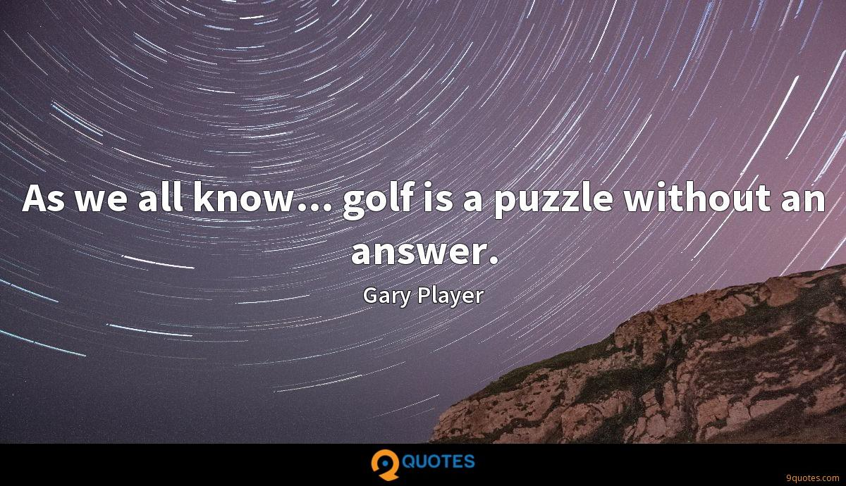 As we all know... golf is a puzzle without an answer.