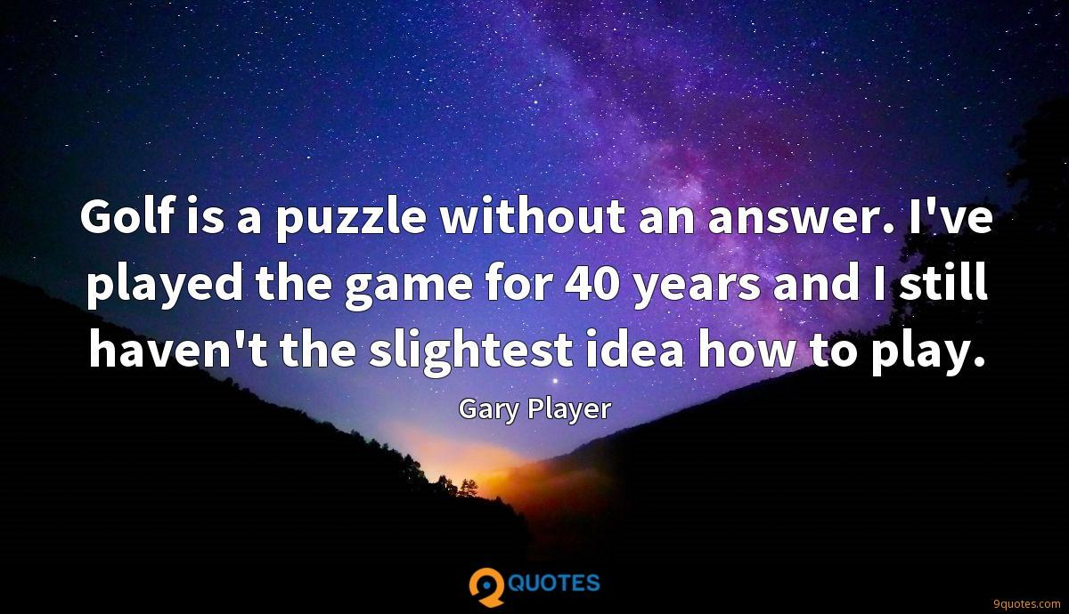 Golf is a puzzle without an answer. I've played the game for 40 years and I still haven't the slightest idea how to play.