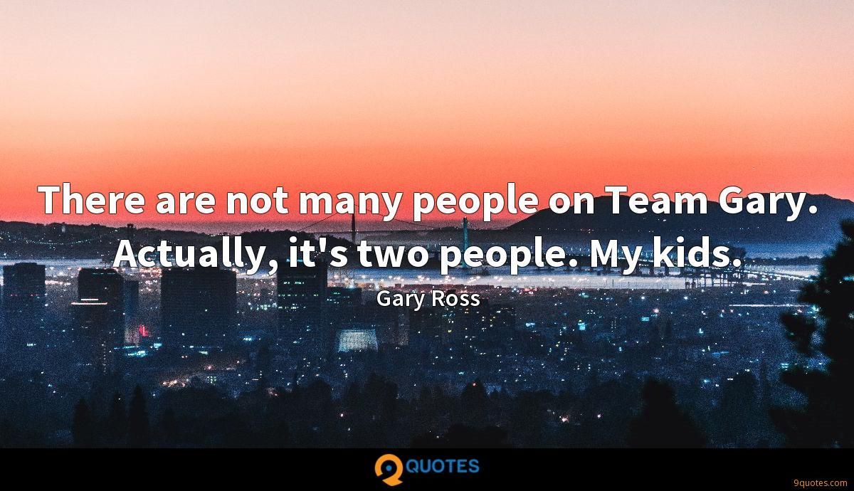 There are not many people on Team Gary. Actually, it's two people. My kids.