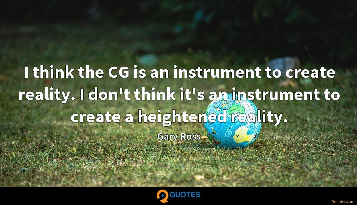 I think the CG is an instrument to create reality. I don't think it's an instrument to create a heightened reality.