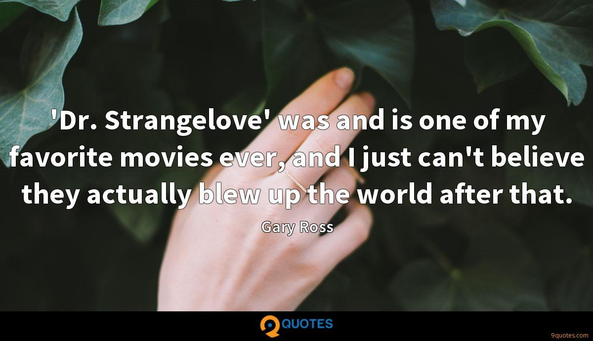 'Dr. Strangelove' was and is one of my favorite movies ever, and I just can't believe they actually blew up the world after that.