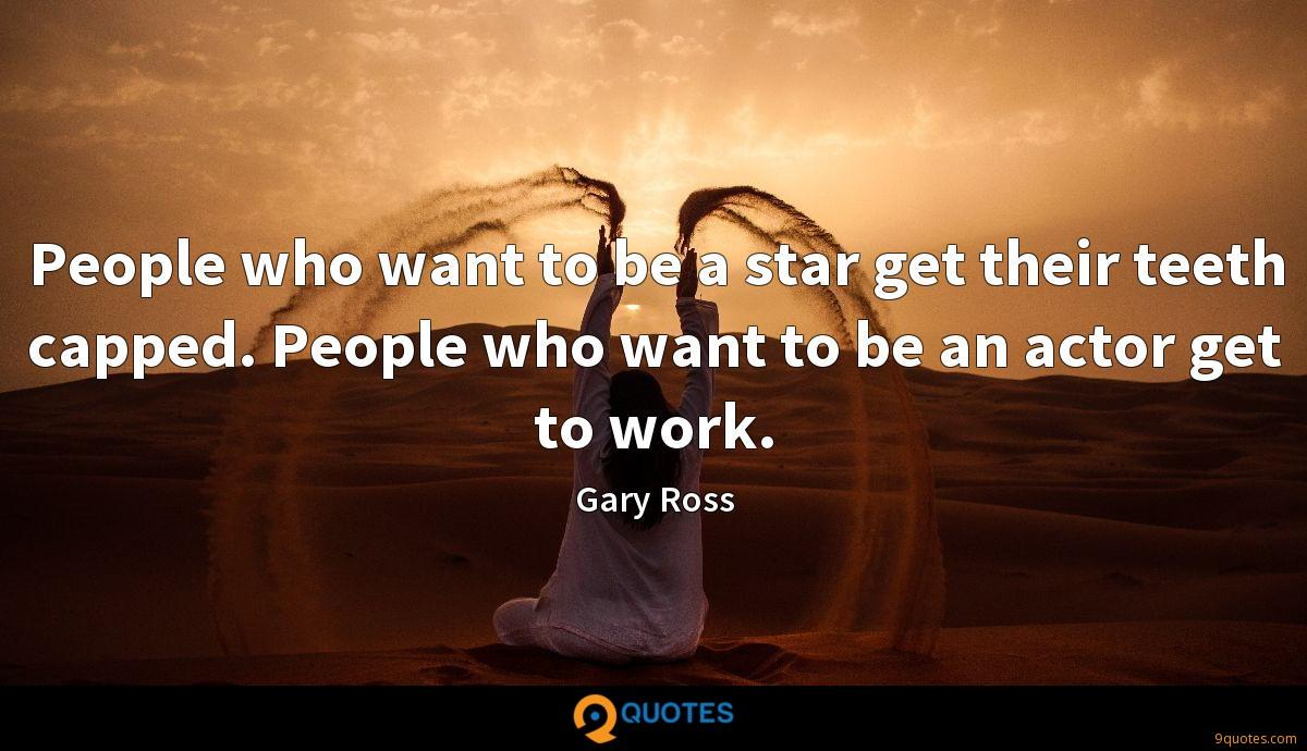People who want to be a star get their teeth capped. People who want to be an actor get to work.