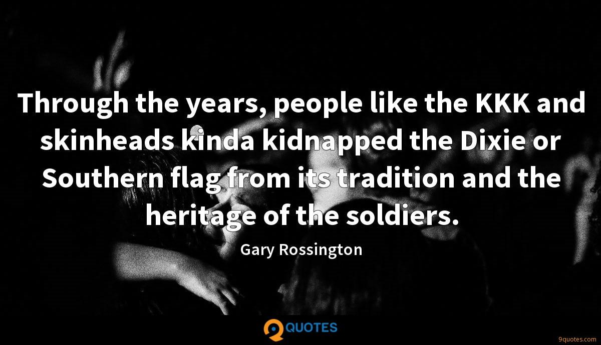 Through the years, people like the KKK and skinheads kinda kidnapped the Dixie or Southern flag from its tradition and the heritage of the soldiers.