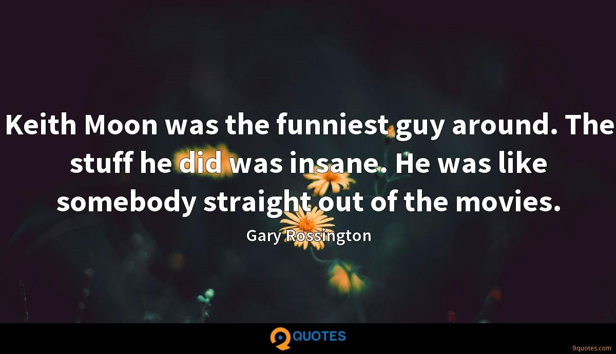 Keith Moon was the funniest guy around. The stuff he did was insane. He was like somebody straight out of the movies.