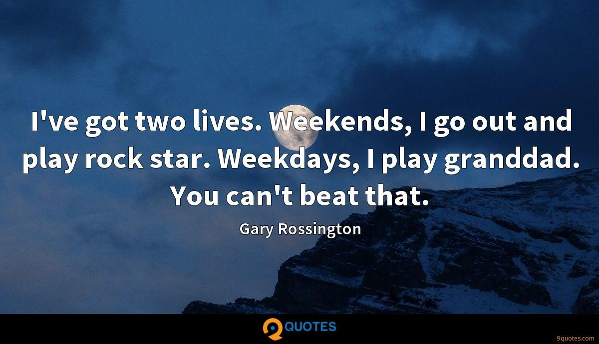 I've got two lives. Weekends, I go out and play rock star. Weekdays, I play granddad. You can't beat that.