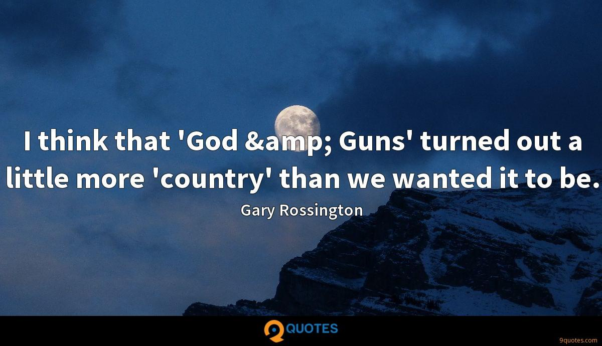 I think that 'God & Guns' turned out a little more 'country' than we wanted it to be.