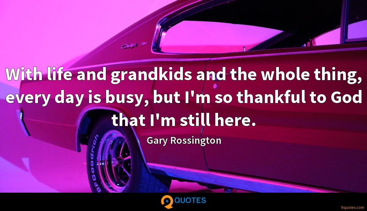 With life and grandkids and the whole thing, every day is busy, but I'm so thankful to God that I'm still here.