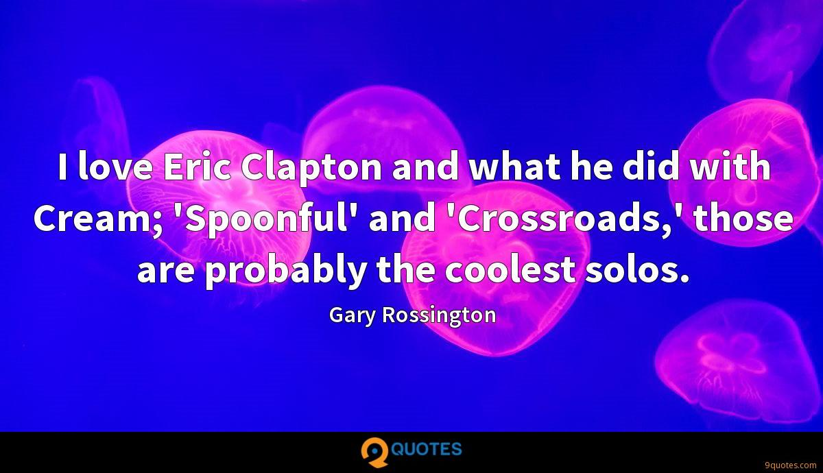 I love Eric Clapton and what he did with Cream; 'Spoonful' and 'Crossroads,' those are probably the coolest solos.