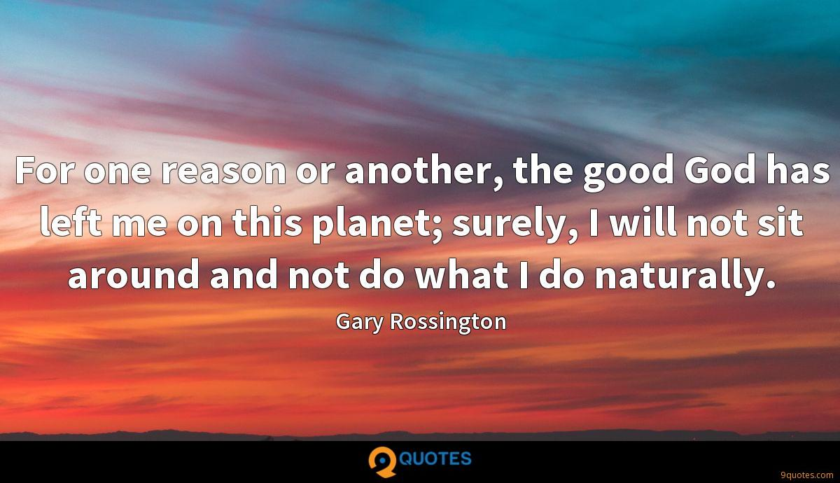 For one reason or another, the good God has left me on this planet; surely, I will not sit around and not do what I do naturally.
