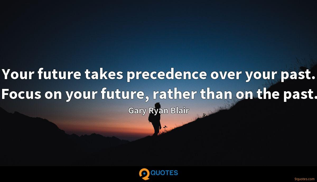 Your future takes precedence over your past. Focus on your future, rather than on the past.