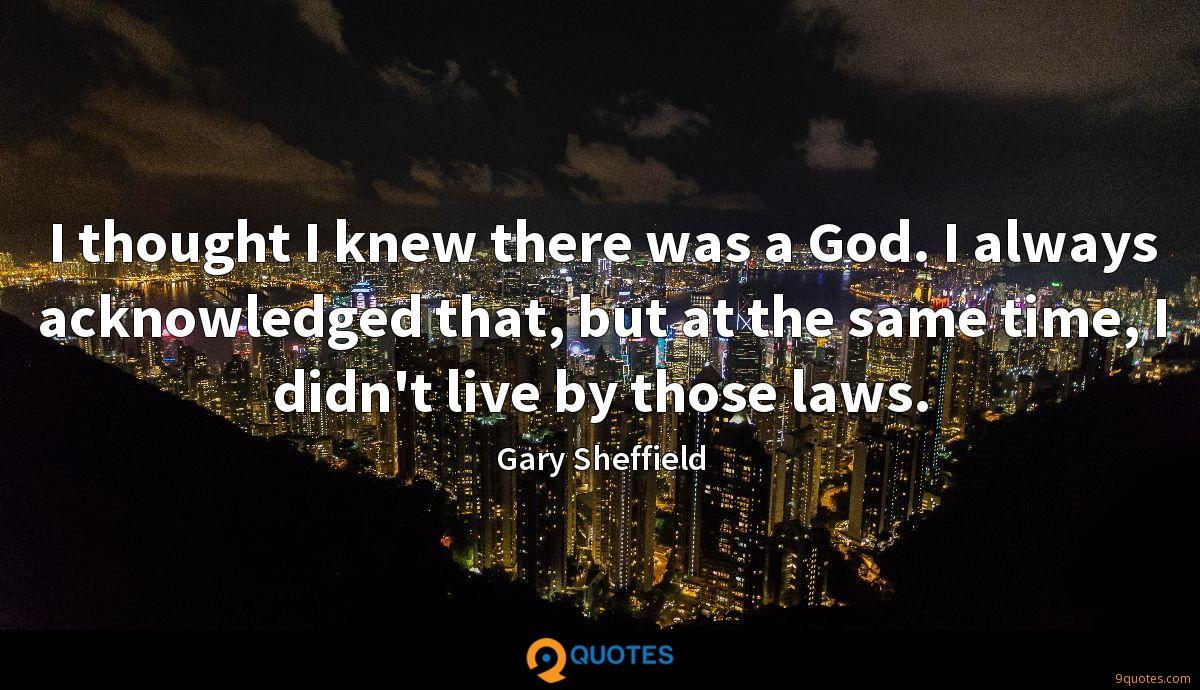 I thought I knew there was a God. I always acknowledged that, but at the same time, I didn't live by those laws.