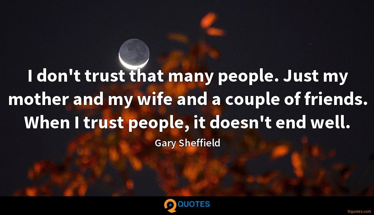 I don't trust that many people. Just my mother and my wife and a couple of friends. When I trust people, it doesn't end well.
