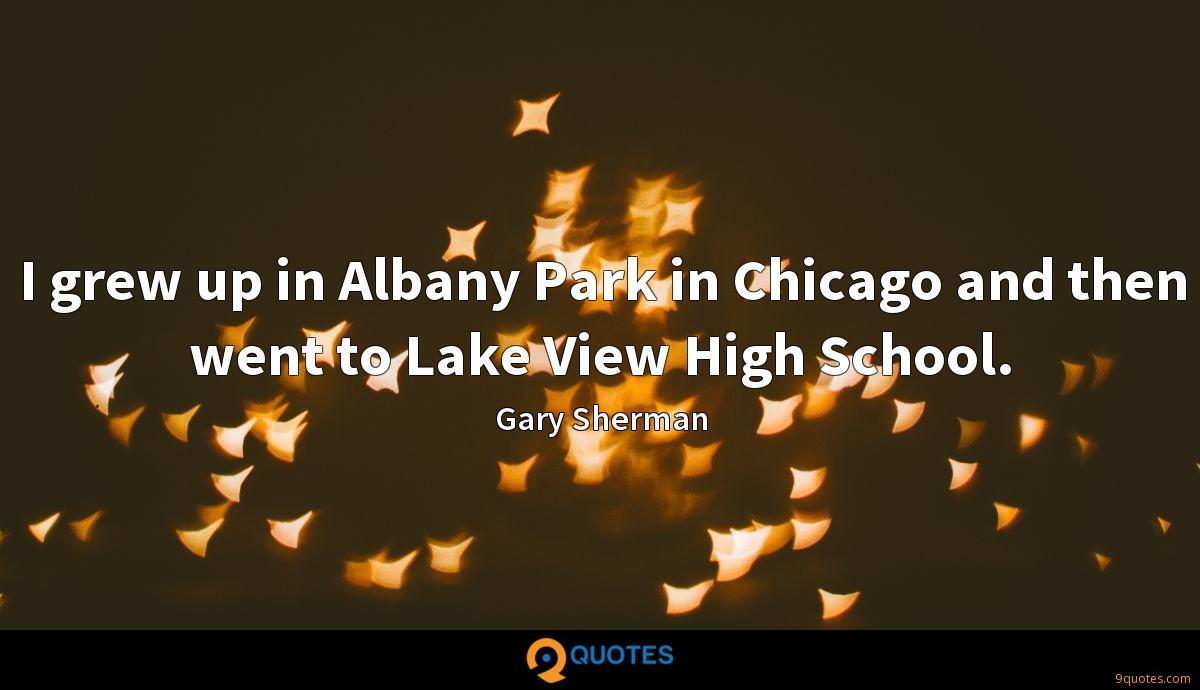 I grew up in Albany Park in Chicago and then went to Lake View High School.