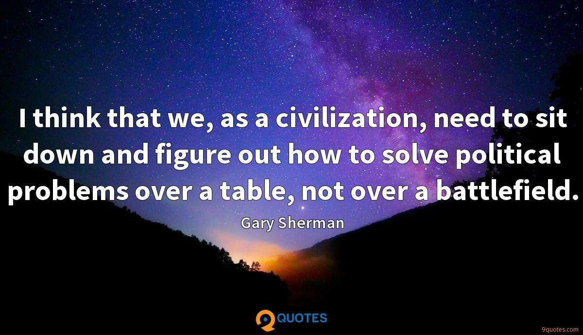 I think that we, as a civilization, need to sit down and figure out how to solve political problems over a table, not over a battlefield.