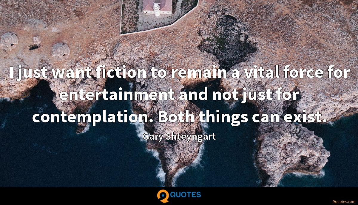 I just want fiction to remain a vital force for entertainment and not just for contemplation. Both things can exist.