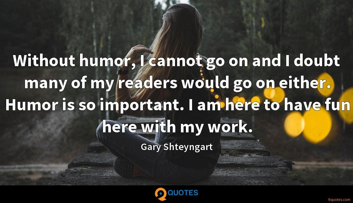 Without humor, I cannot go on and I doubt many of my readers would go on either. Humor is so important. I am here to have fun here with my work.